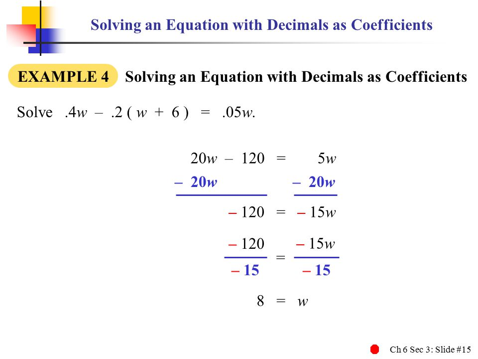 Ch 6 Sec 3: Slide #15 Solving an Equation with Decimals as Coefficients EXAMPLE 4 Solving an Equation with Decimals as Coefficients Solve.4w –.2 ( w + 6 ) =.05w.