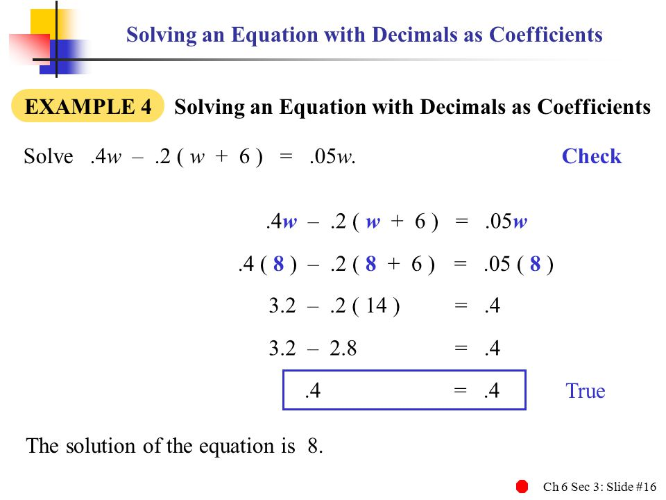 Ch 6 Sec 3: Slide #16 Solving an Equation with Decimals as Coefficients EXAMPLE 4 Solving an Equation with Decimals as Coefficients Solve.4w –.2 ( w + 6 ) =.05w.