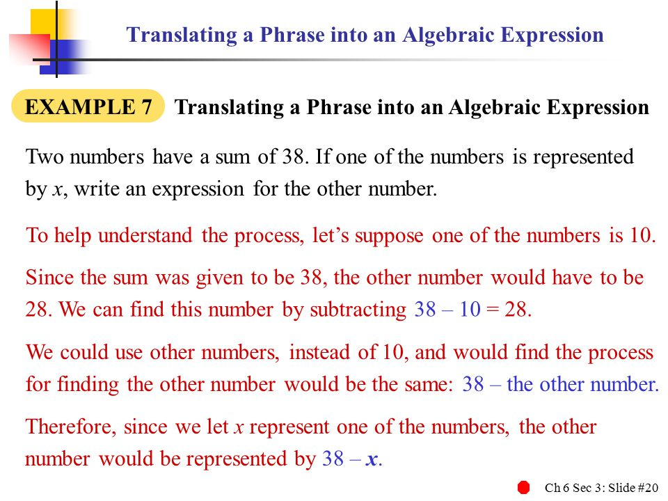 Ch 6 Sec 3: Slide #20 Translating a Phrase into an Algebraic Expression EXAMPLE 7 Translating a Phrase into an Algebraic Expression Two numbers have a sum of 38.