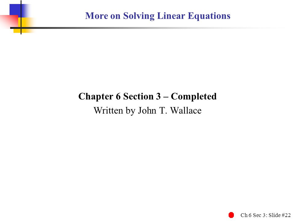 Ch 6 Sec 3: Slide #22 More on Solving Linear Equations Chapter 6 Section 3 – Completed Written by John T.