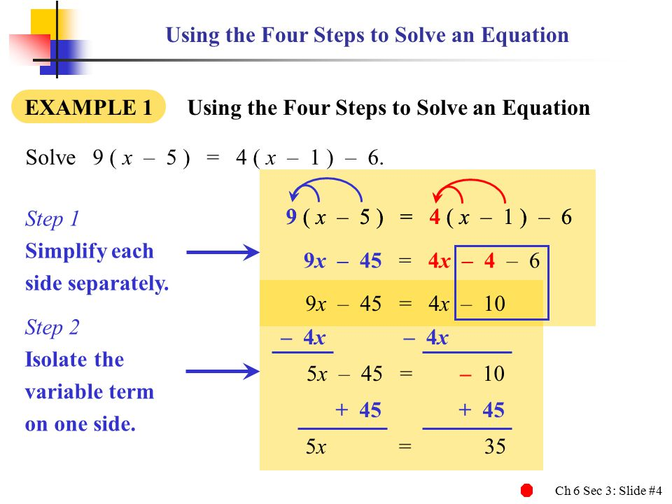 Ch 6 Sec 3: Slide #4 9 ( x – 5 ) = 4 ( x – 1 ) – 6 Using the Four Steps to Solve an Equation EXAMPLE 1 Using the Four Steps to Solve an Equation Solve9 ( x – 5 ) = 4 ( x – 1 ) – 6.