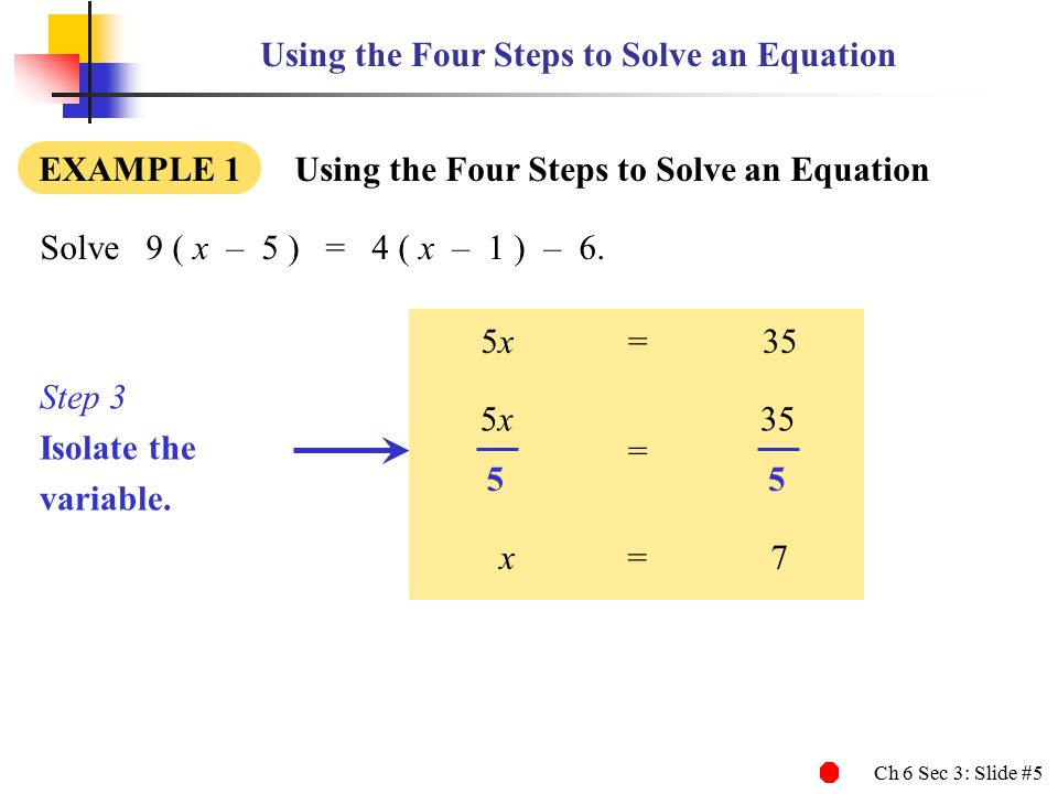 Ch 6 Sec 3: Slide #5 Using the Four Steps to Solve an Equation EXAMPLE 1 Using the Four Steps to Solve an Equation Solve9 ( x – 5 ) = 4 ( x – 1 ) – 6.