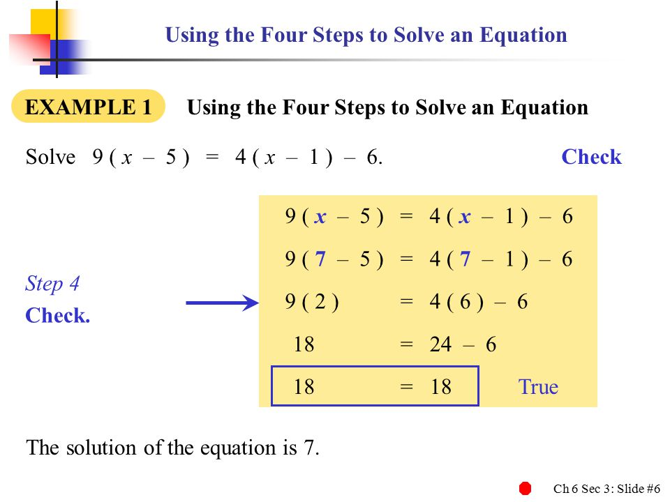 Ch 6 Sec 3: Slide #6 Using the Four Steps to Solve an Equation EXAMPLE 1 Using the Four Steps to Solve an Equation Solve9 ( x – 5 ) = 4 ( x – 1 ) – 6.Check 9 ( x – 5 ) = 4 ( x – 1 ) – 6 Step 4 Check.