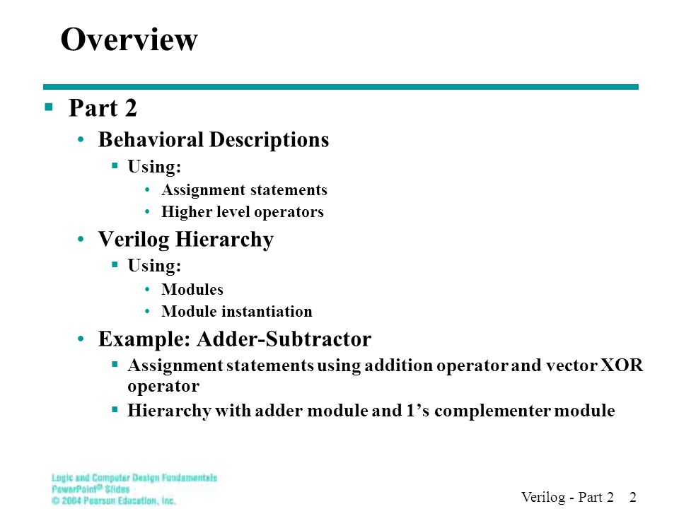 Verilog - Part 2 2 Overview  Part 2 Behavioral Descriptions  Using: Assignment statements Higher level operators Verilog Hierarchy  Using: Modules Module instantiation Example: Adder-Subtractor  Assignment statements using addition operator and vector XOR operator  Hierarchy with adder module and 1's complementer module
