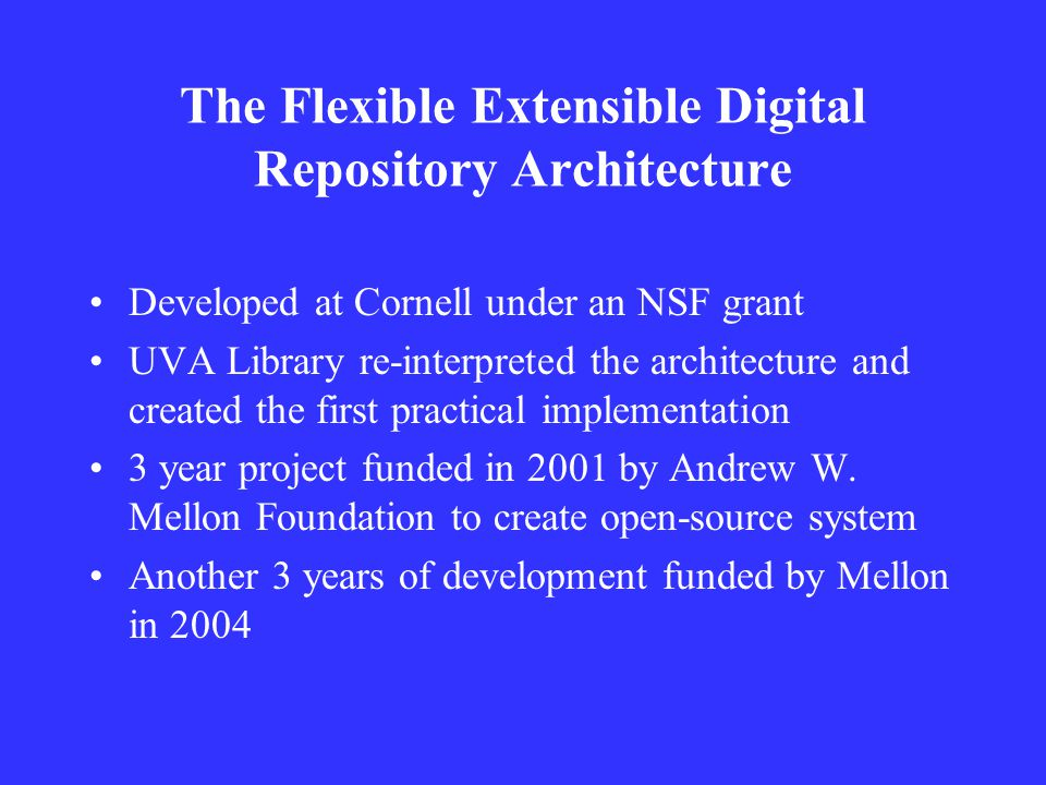 The Flexible Extensible Digital Repository Architecture Developed at Cornell under an NSF grant UVA Library re-interpreted the architecture and created the first practical implementation 3 year project funded in 2001 by Andrew W.