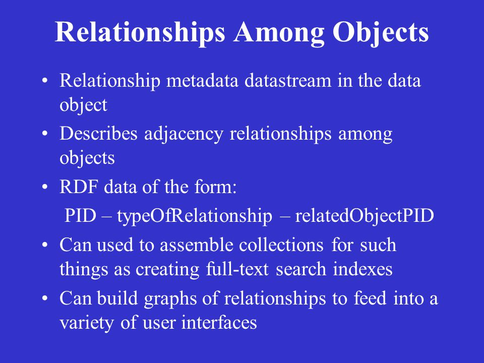 Relationships Among Objects Relationship metadata datastream in the data object Describes adjacency relationships among objects RDF data of the form: PID – typeOfRelationship – relatedObjectPID Can used to assemble collections for such things as creating full-text search indexes Can build graphs of relationships to feed into a variety of user interfaces