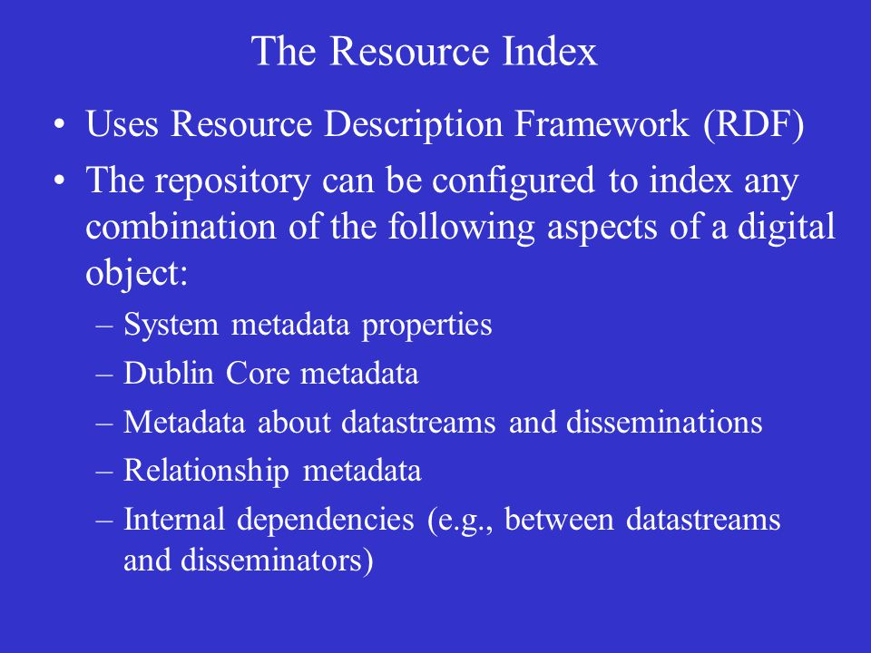 Uses Resource Description Framework (RDF) The repository can be configured to index any combination of the following aspects of a digital object: –System metadata properties –Dublin Core metadata –Metadata about datastreams and disseminations –Relationship metadata –Internal dependencies (e.g., between datastreams and disseminators) The Resource Index