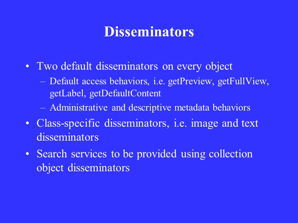 Disseminators Two default disseminators on every object –Default access behaviors, i.e.
