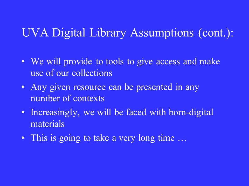 UVA Digital Library Assumptions (cont.): We will provide to tools to give access and make use of our collections Any given resource can be presented in any number of contexts Increasingly, we will be faced with born-digital materials This is going to take a very long time …