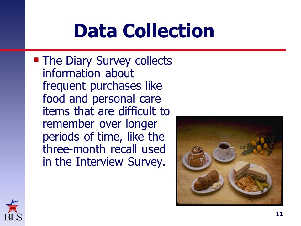 11 Data Collection  The Diary Survey collects information about frequent purchases like food and personal care items that are difficult to remember over longer periods of time, like the three-month recall used in the Interview Survey.