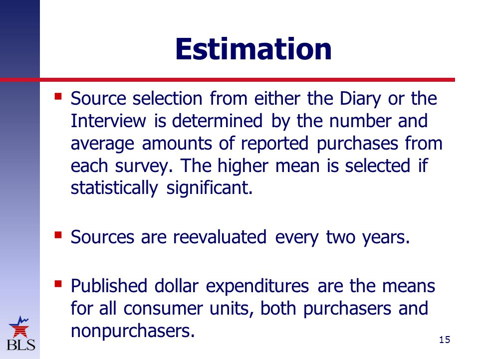 15 Estimation  Source selection from either the Diary or the Interview is determined by the number and average amounts of reported purchases from each survey.