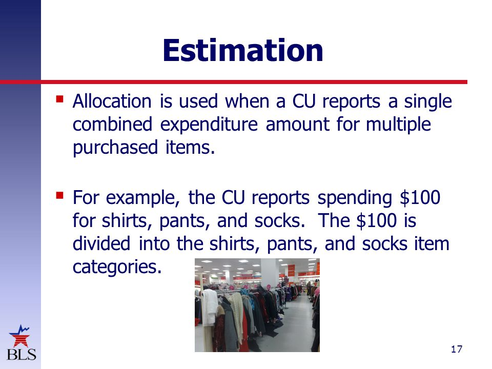 17 Estimation  Allocation is used when a CU reports a single combined expenditure amount for multiple purchased items.