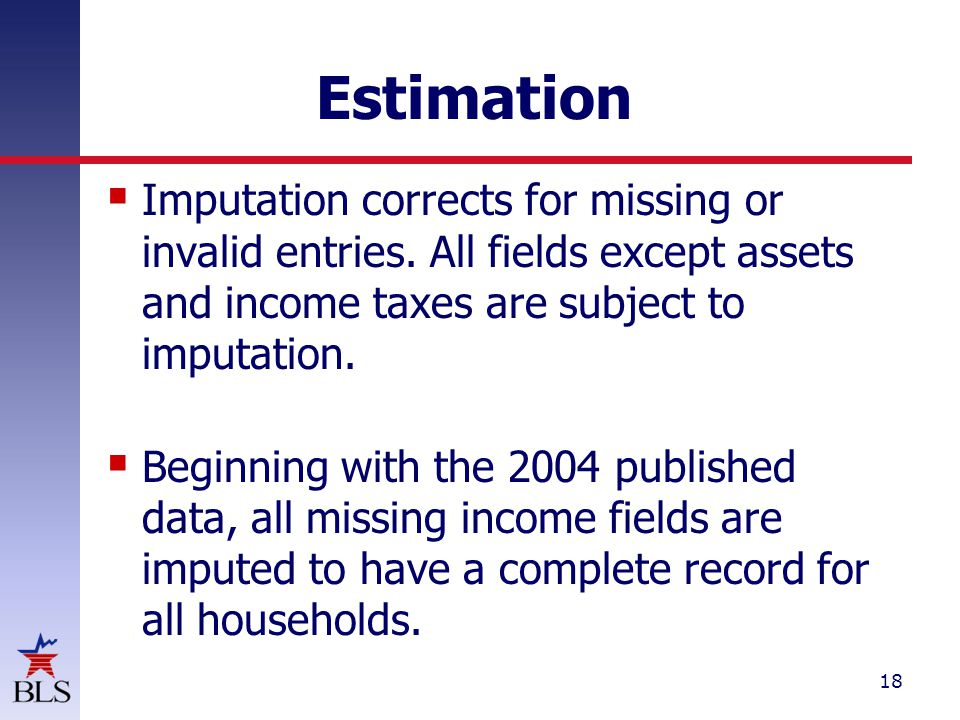 18 Estimation  Imputation corrects for missing or invalid entries.