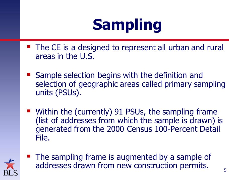 5 Sampling  The CE is a designed to represent all urban and rural areas in the U.S.