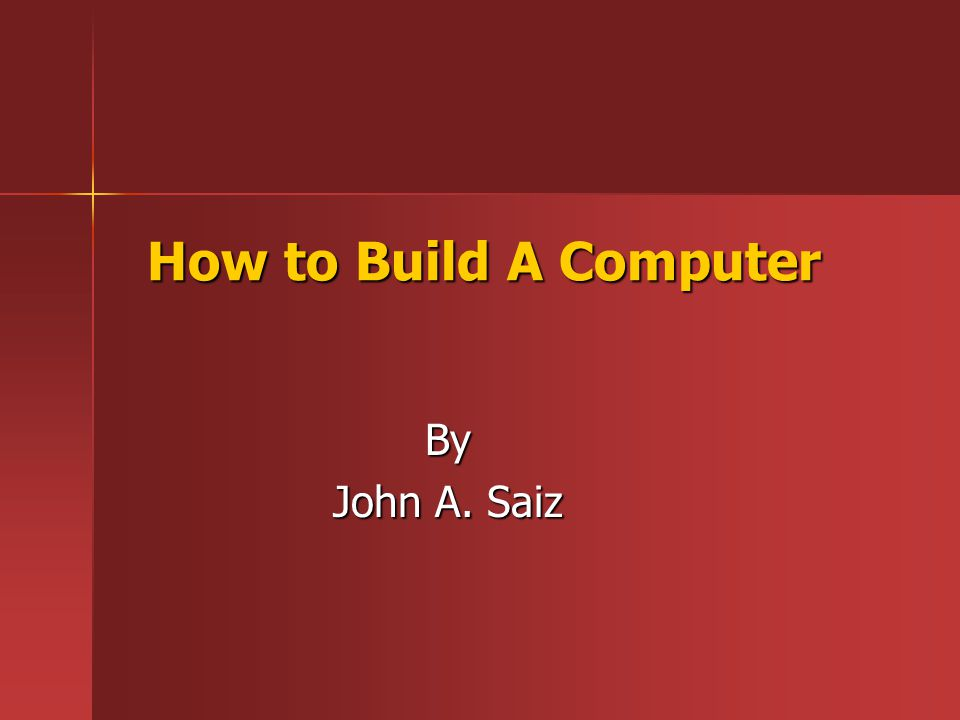 How to Build A Computer By John A. Saiz