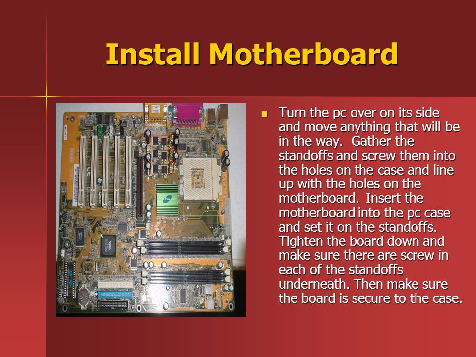 Install Motherboard Turn the pc over on its side and move anything that will be in the way.