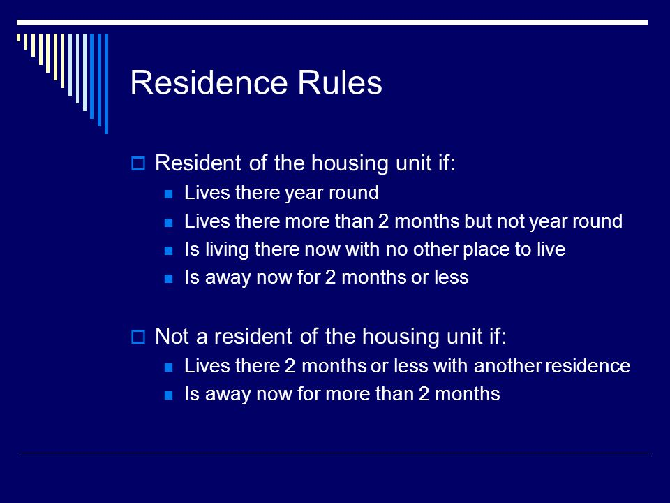 Residence Rules  Resident of the housing unit if: Lives there year round Lives there more than 2 months but not year round Is living there now with no other place to live Is away now for 2 months or less  Not a resident of the housing unit if: Lives there 2 months or less with another residence Is away now for more than 2 months