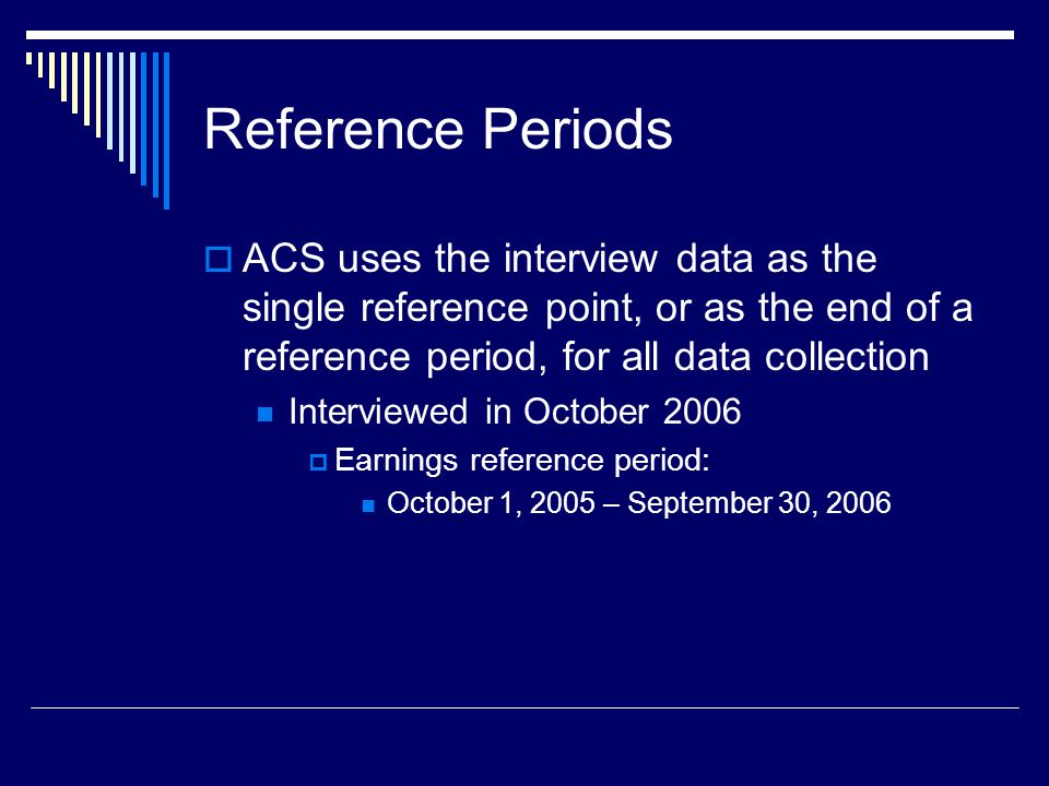 Reference Periods  ACS uses the interview data as the single reference point, or as the end of a reference period, for all data collection Interviewed in October 2006  Earnings reference period: October 1, 2005 – September 30, 2006