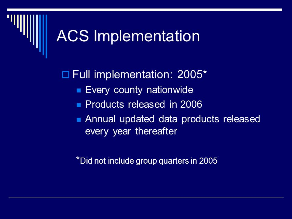 ACS Implementation  Full implementation: 2005* Every county nationwide Products released in 2006 Annual updated data products released every year thereafter * Did not include group quarters in 2005
