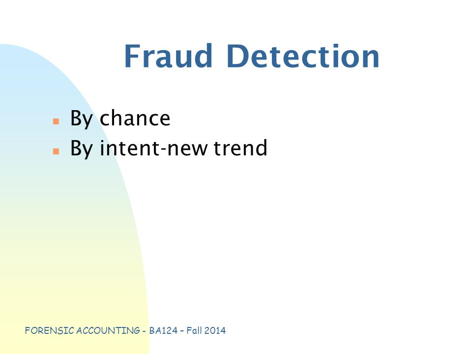 FORENSIC ACCOUNTING - BA124 – Fall 2014 Fraud Detection n By chance n By intent-new trend