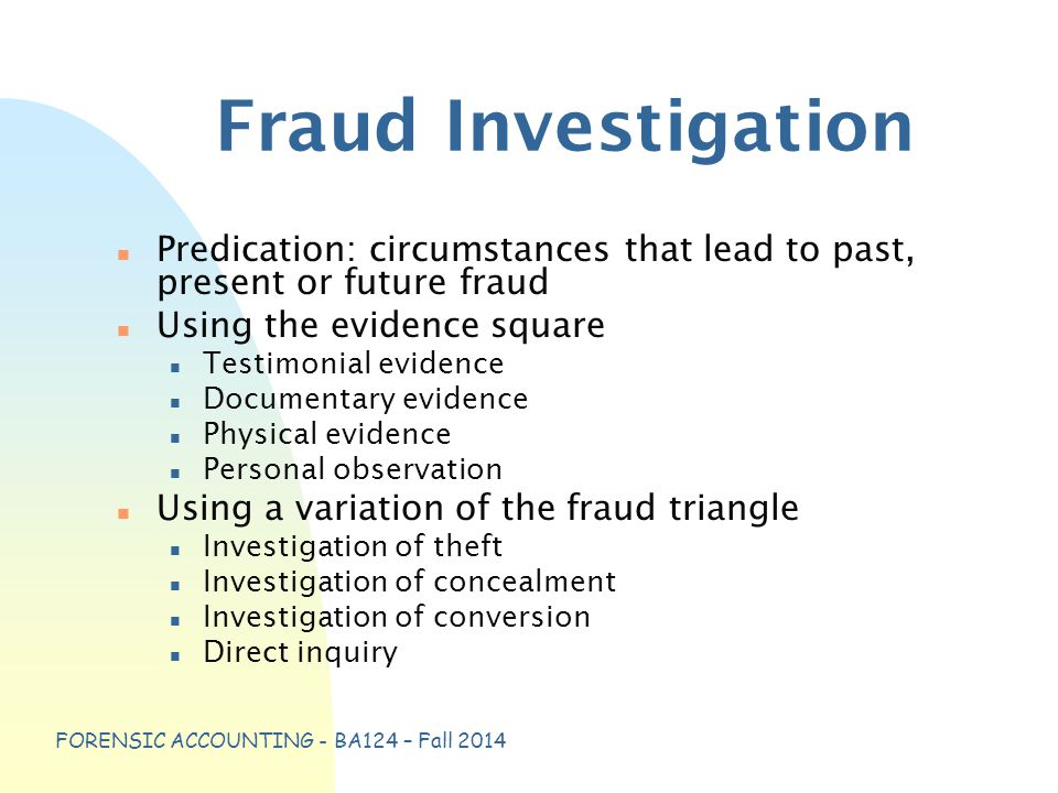 FORENSIC ACCOUNTING - BA124 – Fall 2014 Fraud Investigation n Predication: circumstances that lead to past, present or future fraud n Using the evidence square n Testimonial evidence n Documentary evidence n Physical evidence n Personal observation n Using a variation of the fraud triangle n Investigation of theft n Investigation of concealment n Investigation of conversion n Direct inquiry
