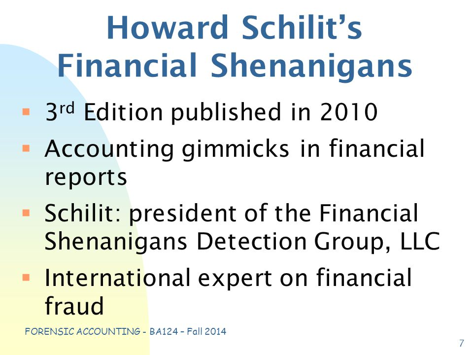 FORENSIC ACCOUNTING - BA124 – Fall 2014 Howard Schilit's Financial Shenanigans  3 rd Edition published in 2010  Accounting gimmicks in financial reports  Schilit: president of the Financial Shenanigans Detection Group, LLC  International expert on financial fraud 7