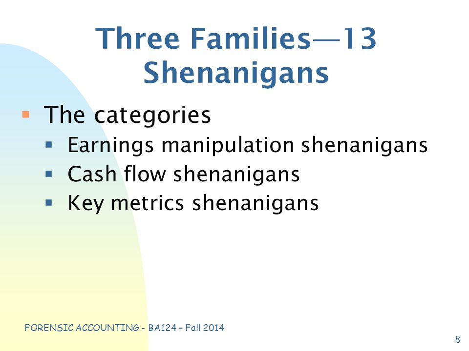 FORENSIC ACCOUNTING - BA124 – Fall 2014 Three Families—13 Shenanigans  The categories  Earnings manipulation shenanigans  Cash flow shenanigans  Key metrics shenanigans 8