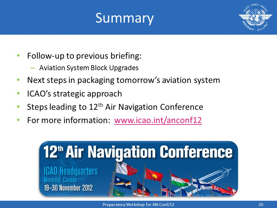 20 Summary Follow-up to previous briefing: – Aviation System Block Upgrades Next steps in packaging tomorrow's aviation system ICAO's strategic approach Steps leading to 12 th Air Navigation Conference For more information:   Preparatory Workshop for AN-Conf/12