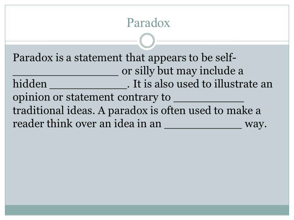 Paradox Paradox is a statement that appears to be self- _______________ or silly but may include a hidden ___________.