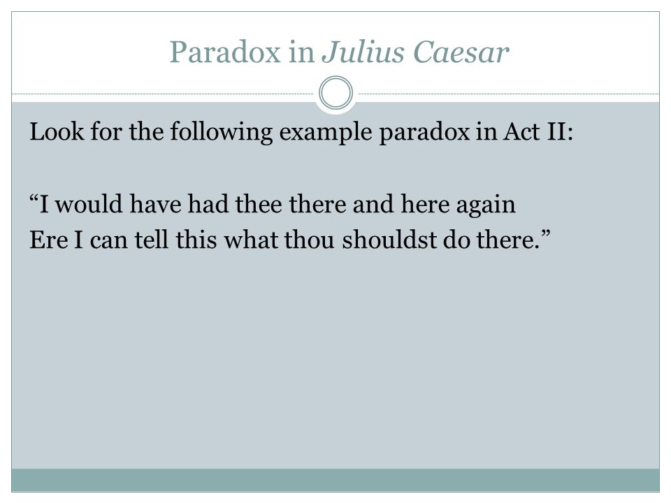 Paradox in Julius Caesar Look for the following example paradox in Act II: I would have had thee there and here again Ere I can tell this what thou shouldst do there.