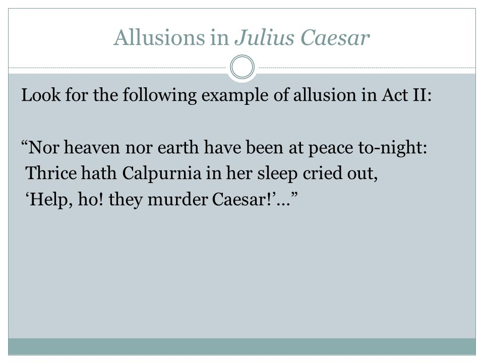 Allusions in Julius Caesar Look for the following example of allusion in Act II: Nor heaven nor earth have been at peace to-night: Thrice hath Calpurnia in her sleep cried out, 'Help, ho.