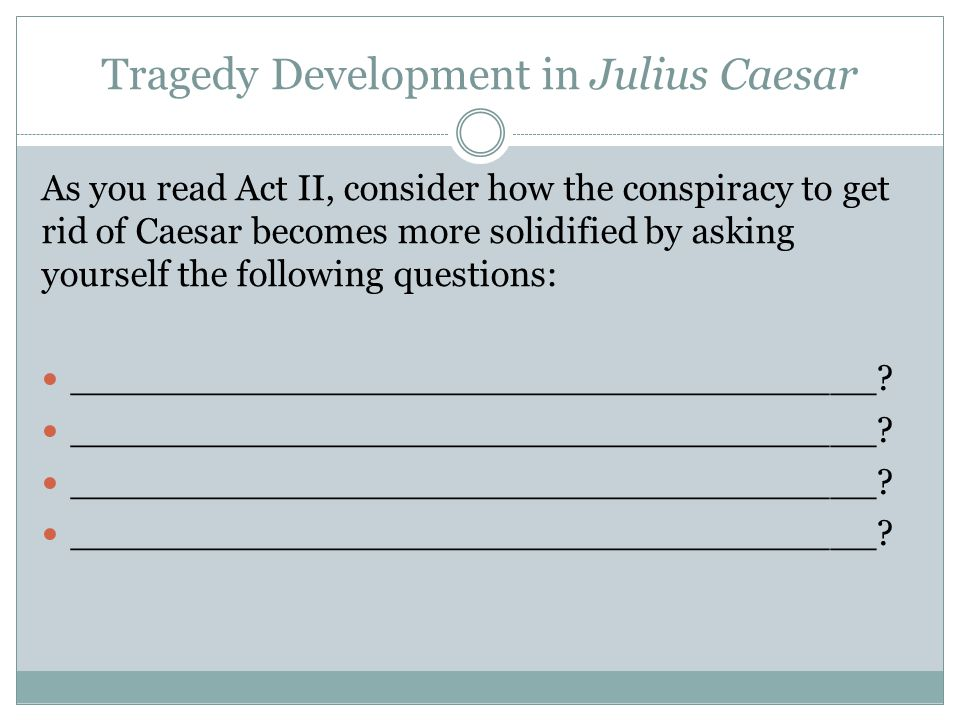 Tragedy Development in Julius Caesar As you read Act II, consider how the conspiracy to get rid of Caesar becomes more solidified by asking yourself the following questions: ___________________________________