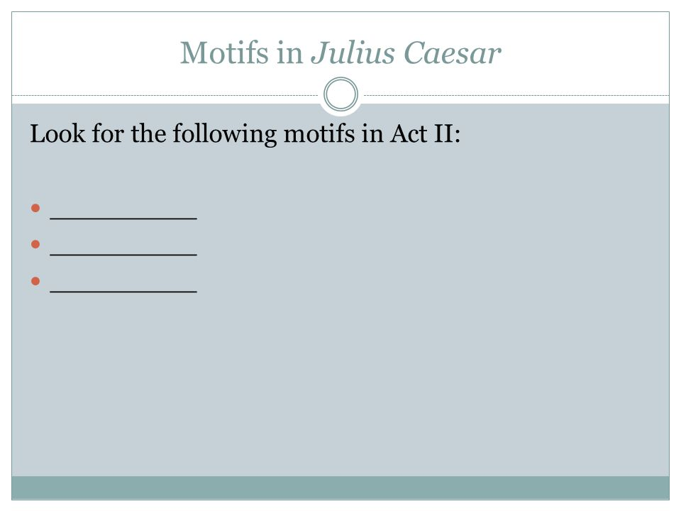 Motifs in Julius Caesar Look for the following motifs in Act II: _________