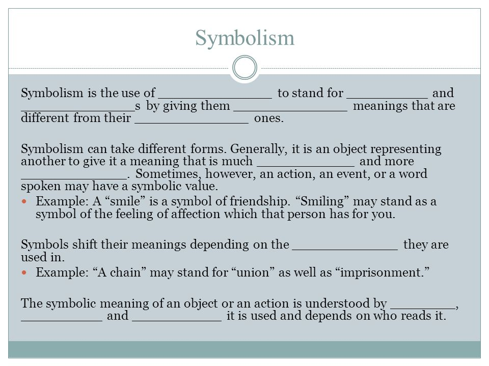 Symbolism Symbolism is the use of ______________ to stand for __________ and ______________s by giving them ______________ meanings that are different from their ______________ ones.