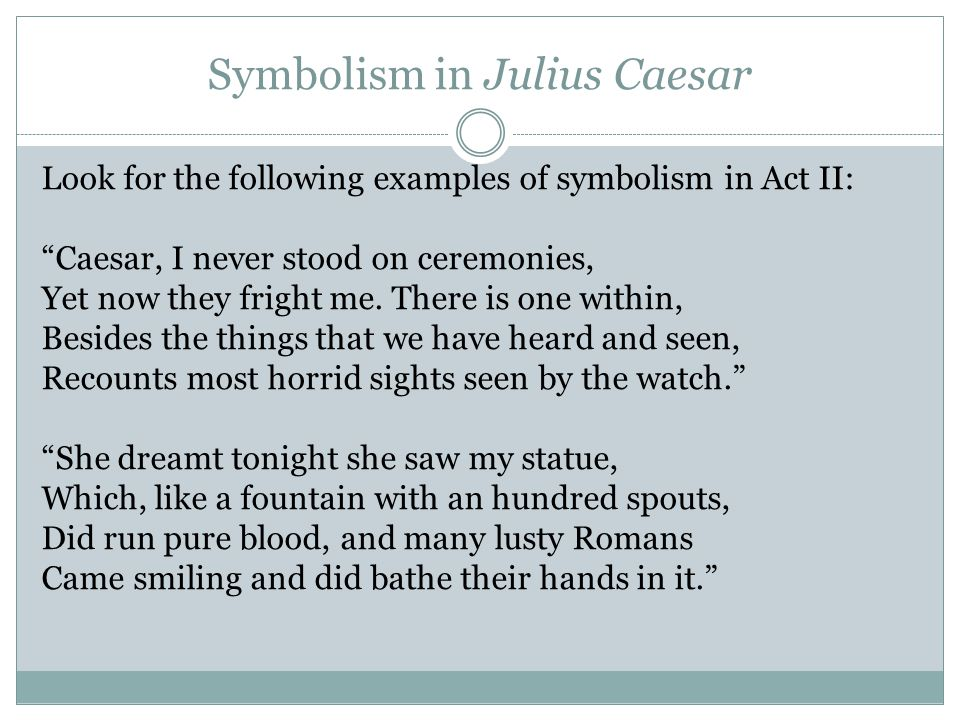Symbolism in Julius Caesar Look for the following examples of symbolism in Act II: Caesar, I never stood on ceremonies, Yet now they fright me.