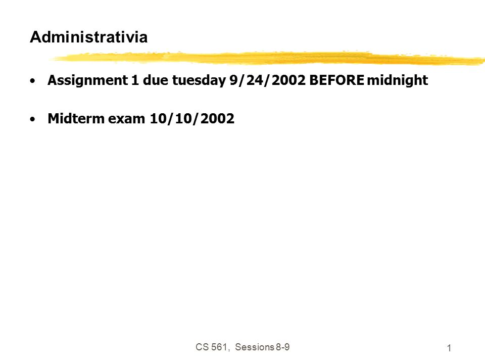 CS 561, Sessions Administrativia Assignment 1 due tuesday 9/24/2002 BEFORE midnight Midterm exam 10/10/2002