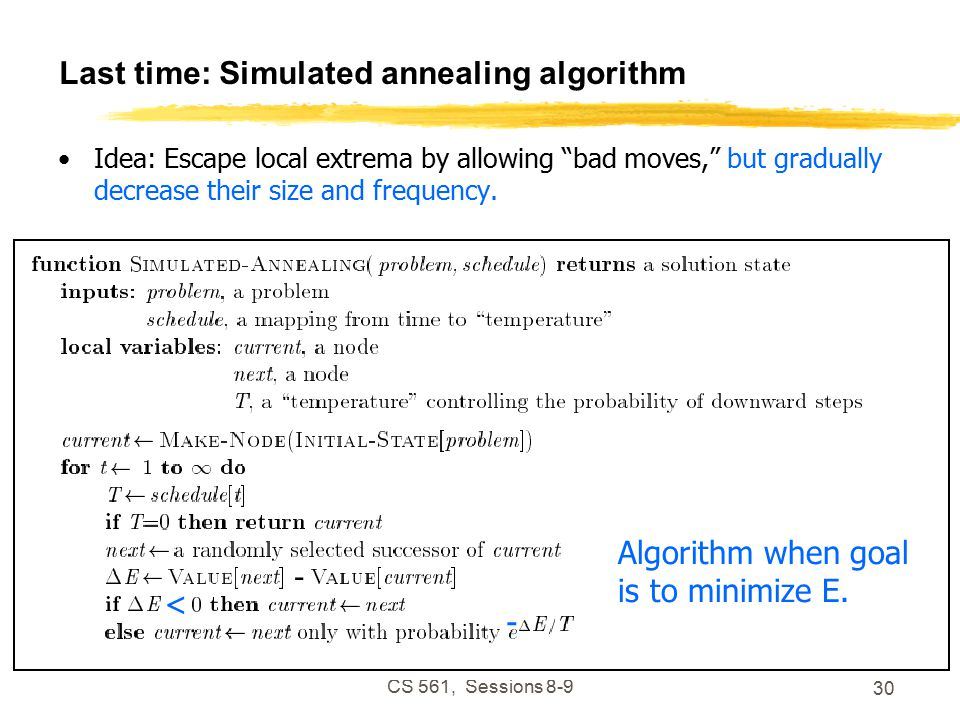 CS 561, Sessions Last time: Simulated annealing algorithm Idea: Escape local extrema by allowing bad moves, but gradually decrease their size and frequency.