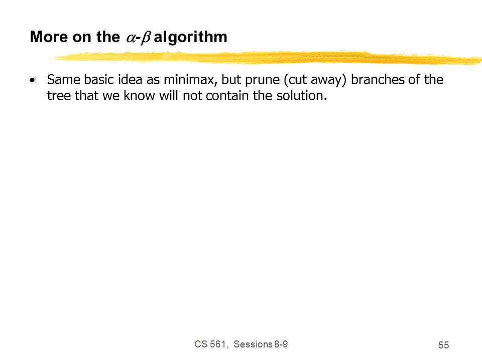 CS 561, Sessions More on the  -  algorithm Same basic idea as minimax, but prune (cut away) branches of the tree that we know will not contain the solution.