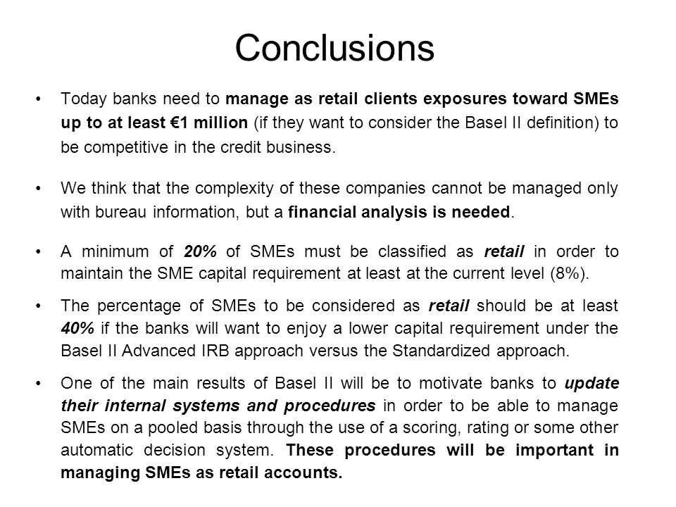 Conclusions Today banks need to manage as retail clients exposures toward SMEs up to at least €1 million (if they want to consider the Basel II definition) to be competitive in the credit business.