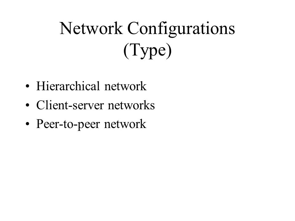 Network Configurations (Type) Hierarchical network Client-server networks Peer-to-peer network