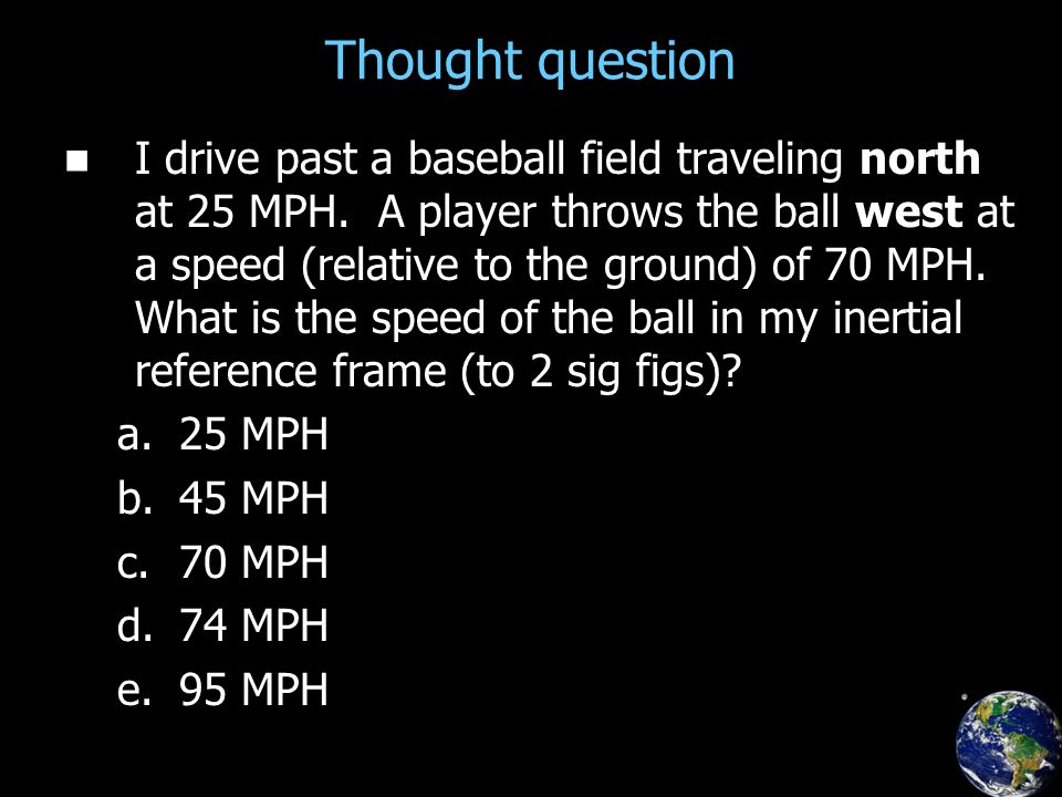 Thought question I drive past a baseball field traveling north at 25 MPH.