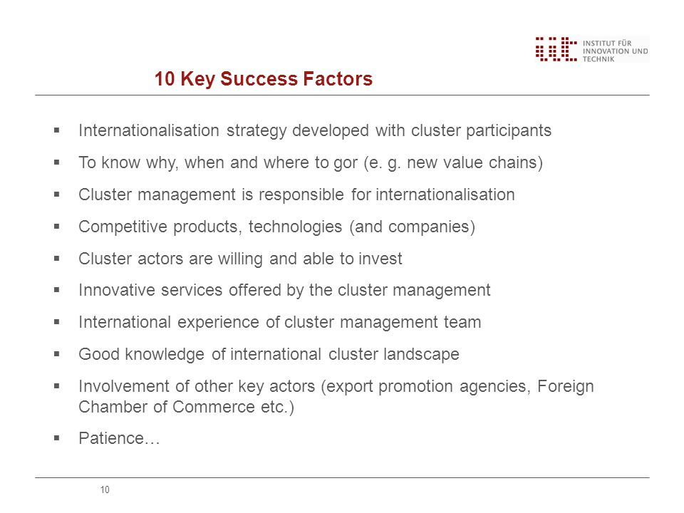 10 Key Success Factors 10  Internationalisation strategy developed with cluster participants  To know why, when and where to gor (e.