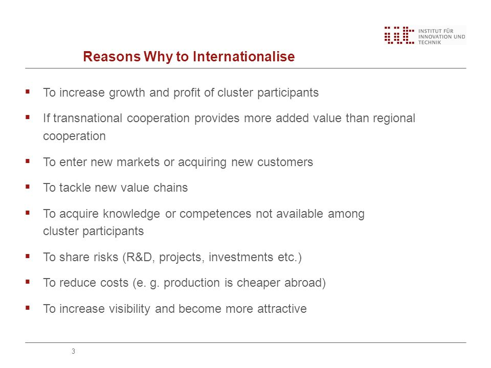 Reasons Why to Internationalise  To increase growth and profit of cluster participants  If transnational cooperation provides more added value than regional cooperation  To enter new markets or acquiring new customers  To tackle new value chains  To acquire knowledge or competences not available among cluster participants  To share risks (R&D, projects, investments etc.)  To reduce costs (e.
