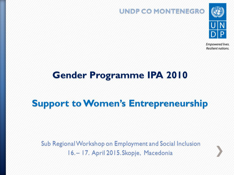 UNDP CO MONTENEGRO UNDP CO MONTENEGRO Gender Programme IPA 2010 Support to Women's Entrepreneurship Sub Regional Workshop on Employment and Social Inclusion Sub Regional Workshop on Employment and Social Inclusion 16.