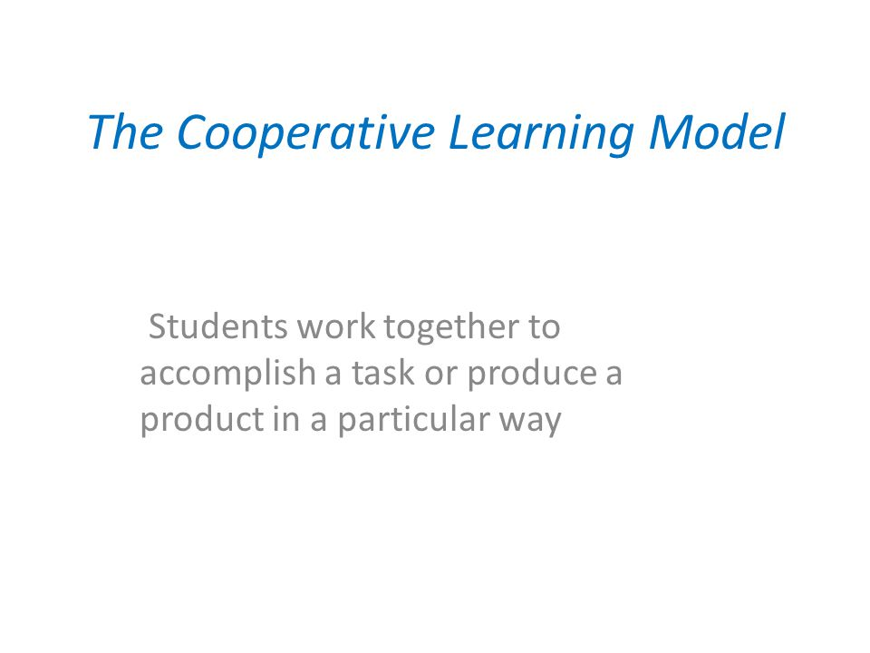 The Cooperative Learning Model Students work together to accomplish a task or produce a product in a particular way
