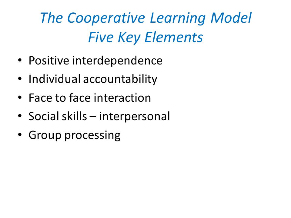 The Cooperative Learning Model Five Key Elements Positive interdependence Individual accountability Face to face interaction Social skills – interpersonal Group processing
