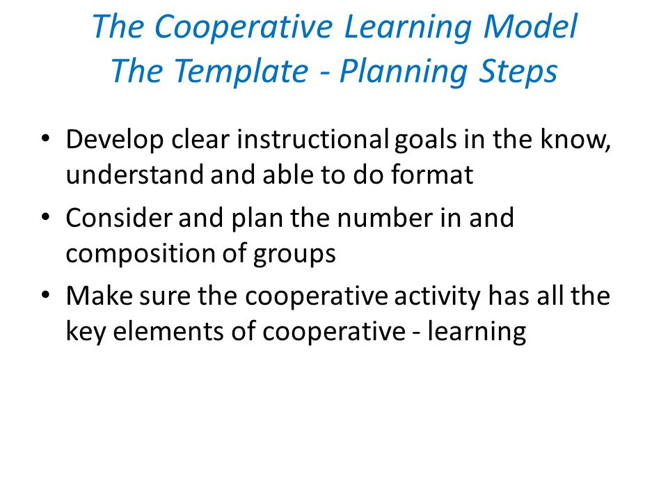 The Cooperative Learning Model The Template - Planning Steps Develop clear instructional goals in the know, understand and able to do format Consider and plan the number in and composition of groups Make sure the cooperative activity has all the key elements of cooperative - learning