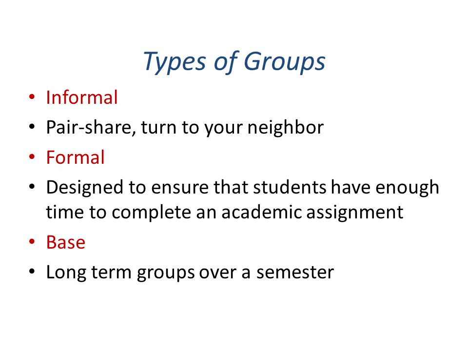Types of Groups Informal Pair-share, turn to your neighbor Formal Designed to ensure that students have enough time to complete an academic assignment Base Long term groups over a semester