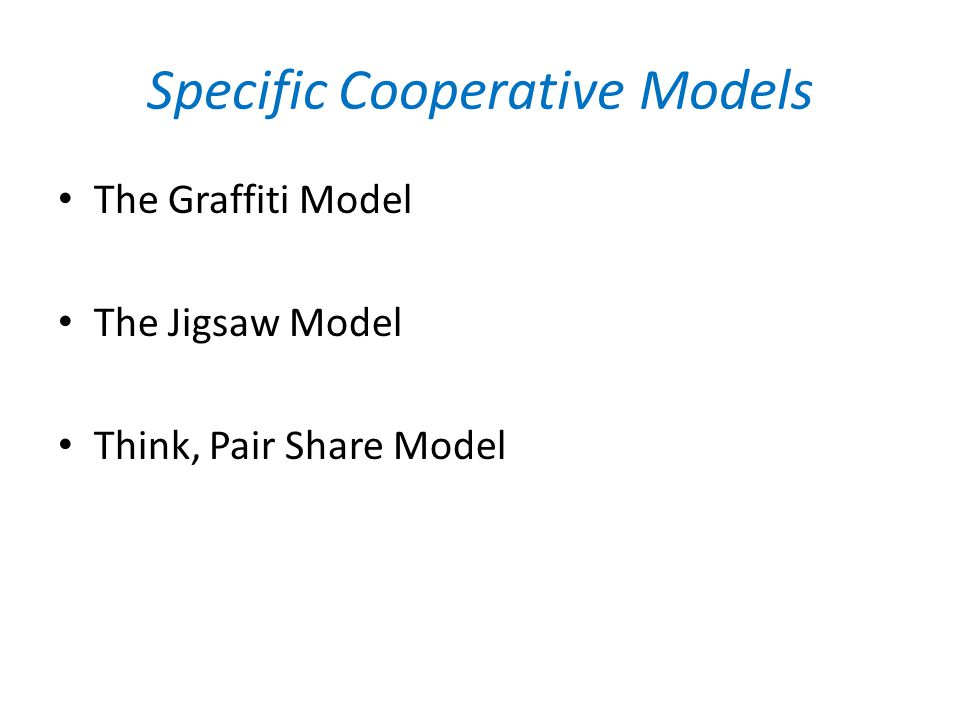 Specific Cooperative Models The Graffiti Model The Jigsaw Model Think, Pair Share Model