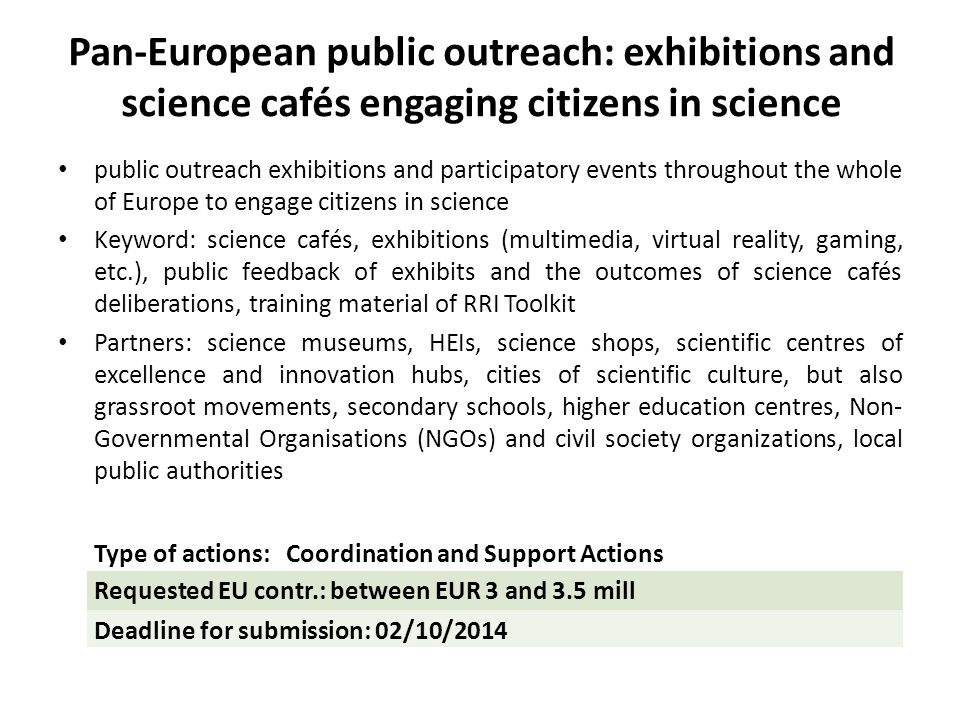 Pan-European public outreach: exhibitions and science cafés engaging citizens in science public outreach exhibitions and participatory events throughout the whole of Europe to engage citizens in science Keyword: science cafés, exhibitions (multimedia, virtual reality, gaming, etc.), public feedback of exhibits and the outcomes of science cafés deliberations, training material of RRI Toolkit Partners: science museums, HEIs, science shops, scientific centres of excellence and innovation hubs, cities of scientific culture, but also grassroot movements, secondary schools, higher education centres, Non- Governmental Organisations (NGOs) and civil society organizations, local public authorities Type of actions: Coordination and Support Actions Requested EU contr.: between EUR 3 and 3.5 mill Deadline for submission: 02/10/2014